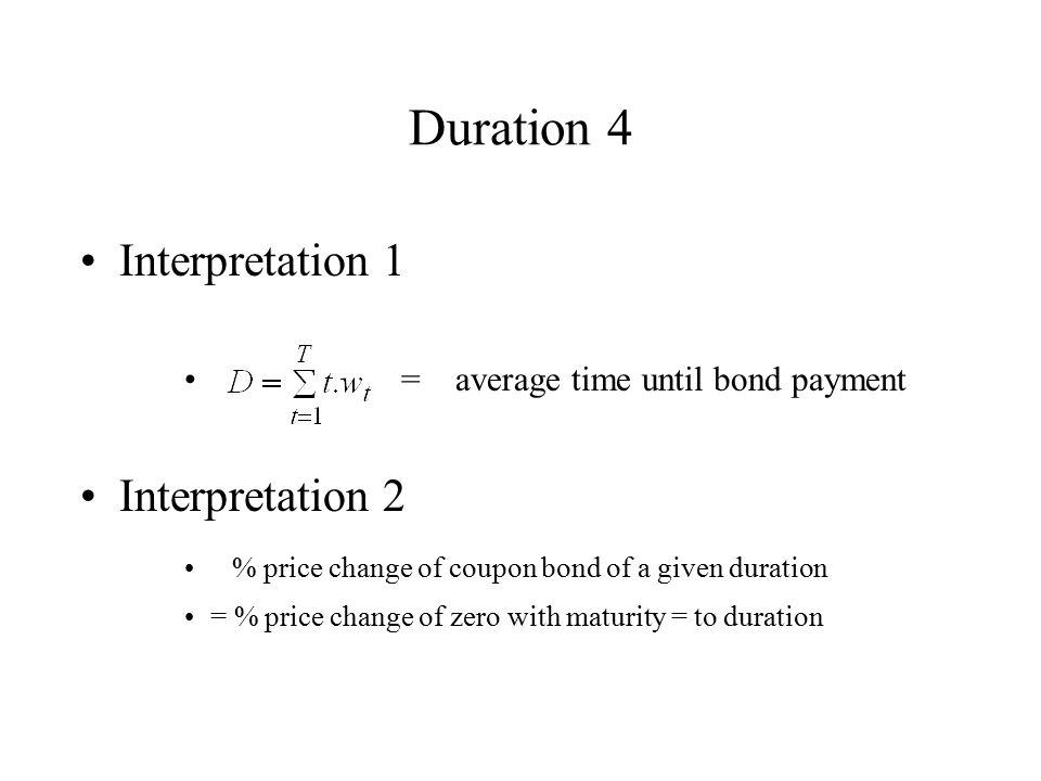 Duration 4 Interpretation 1 = average time until bond payment Interpretation 2 % price change of coupon bond of a given duration = % price change of z