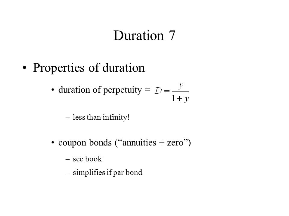 """Duration 7 Properties of duration duration of perpetuity = –less than infinity! coupon bonds (""""annuities + zero"""") –see book –simplifies if par bond"""