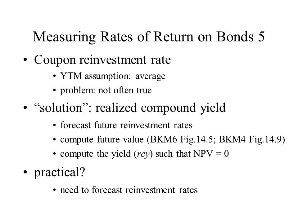 """Measuring Rates of Return on Bonds 5 Coupon reinvestment rate YTM assumption: average problem: not often true """"solution"""": realized compound yield fore"""