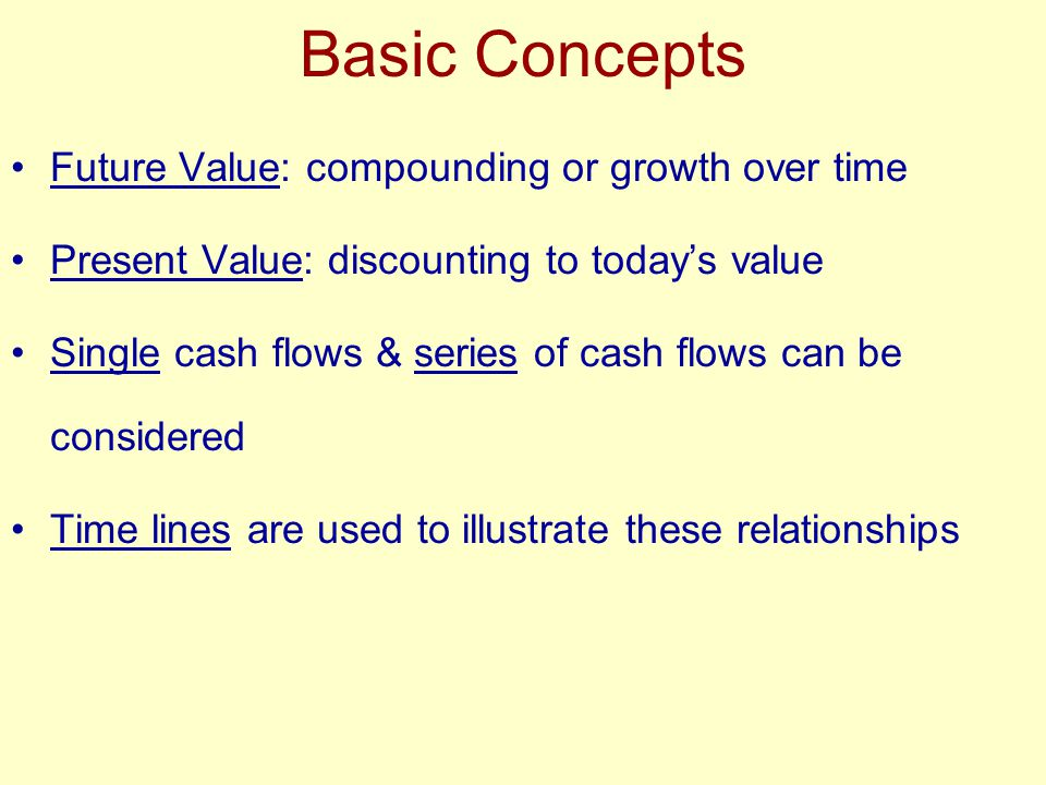 Basic Concepts Future Value: compounding or growth over time Present Value: discounting to today's value Single cash flows & series of cash flows can