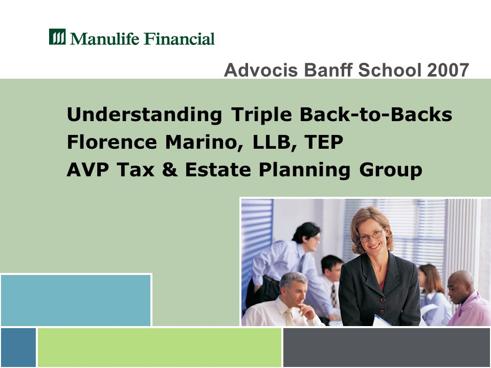 Advocis Banff School 2007 Understanding Triple Back-to-Backs Florence Marino, LLB, TEP AVP Tax & Estate Planning Group