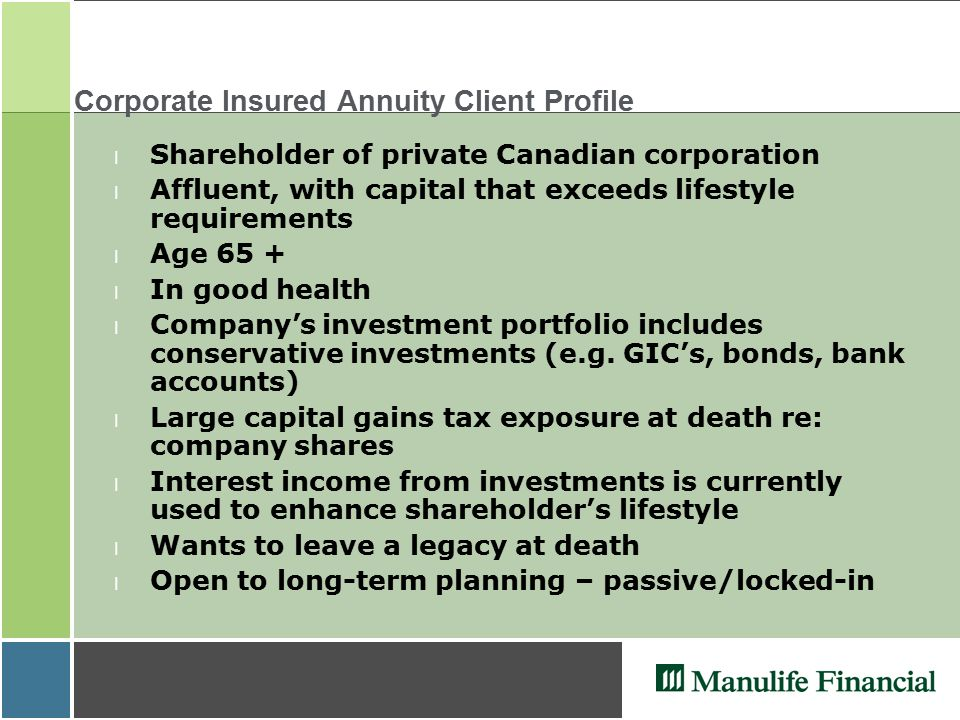 Corporate Insured Annuity Client Profile l Shareholder of private Canadian corporation l Affluent, with capital that exceeds lifestyle requirements l Age 65 + l In good health l Company's investment portfolio includes conservative investments (e.g.