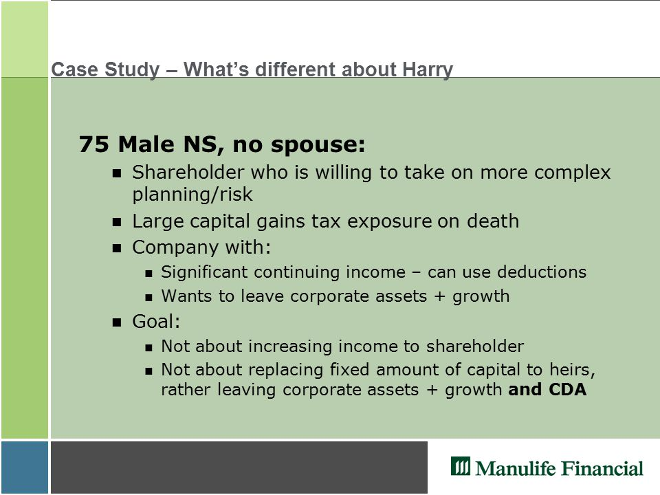 Case Study – What's different about Harry 75 Male NS, no spouse: Shareholder who is willing to take on more complex planning/risk Large capital gains tax exposure on death Company with: n Significant continuing income – can use deductions n Wants to leave corporate assets + growth Goal: n Not about increasing income to shareholder n Not about replacing fixed amount of capital to heirs, rather leaving corporate assets + growth and CDA