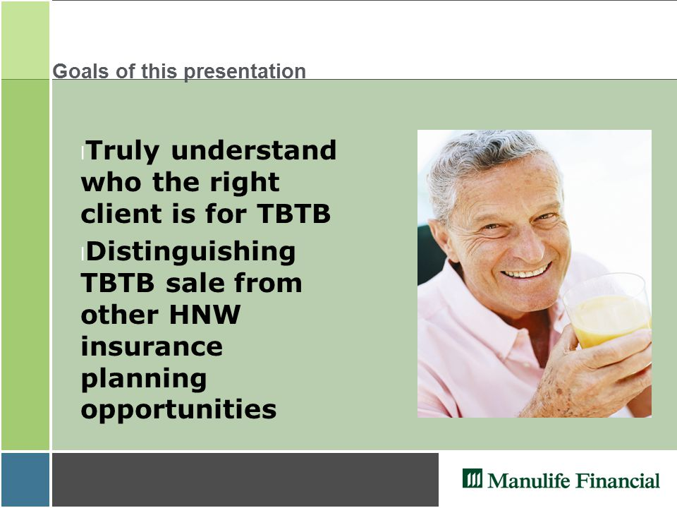 Goals of this presentation l Truly understand who the right client is for TBTB l Distinguishing TBTB sale from other HNW insurance planning opportunit