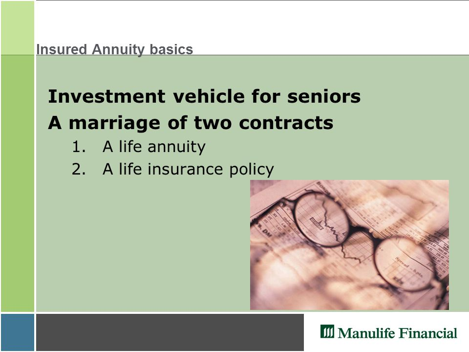 Insured Annuity basics Investment vehicle for seniors A marriage of two contracts 1.A life annuity 2.A life insurance policy