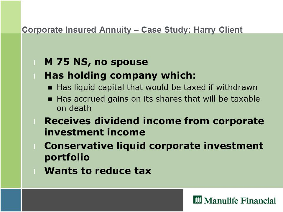 Corporate Insured Annuity – Case Study: Harry Client l M 75 NS, no spouse l Has holding company which: Has liquid capital that would be taxed if withdrawn Has accrued gains on its shares that will be taxable on death l Receives dividend income from corporate investment income l Conservative liquid corporate investment portfolio l Wants to reduce tax