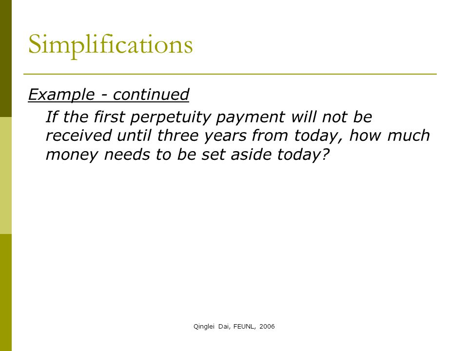 Qinglei Dai, FEUNL, 2006 Simplifications Example - continued If the first perpetuity payment will not be received until three years from today, how much money needs to be set aside today