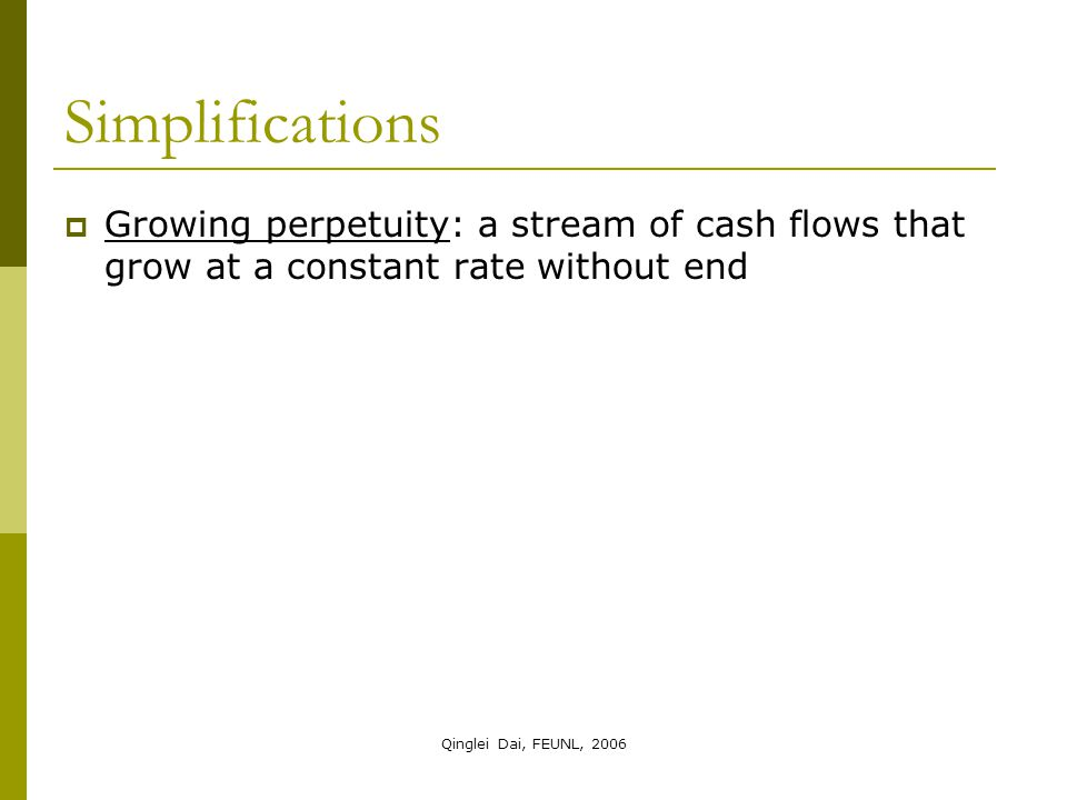 Qinglei Dai, FEUNL, 2006 Simplifications  Growing perpetuity: a stream of cash flows that grow at a constant rate without end