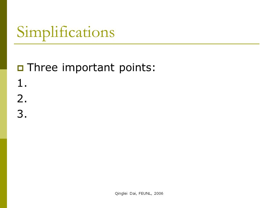 Qinglei Dai, FEUNL, 2006  Three important points: 1. 2. 3. Simplifications