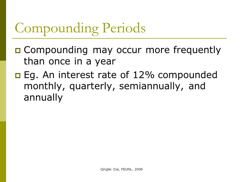 Qinglei Dai, FEUNL, 2006 Compounding Periods  Compounding may occur more frequently than once in a year  Eg.