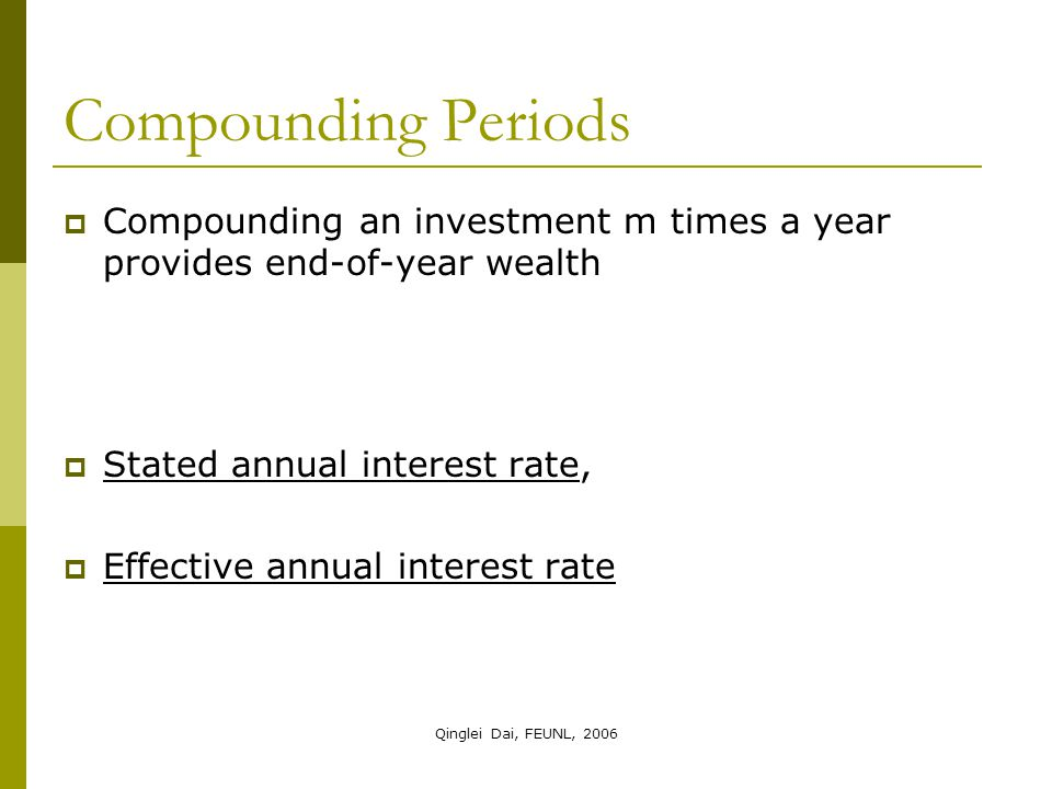 Qinglei Dai, FEUNL, 2006  Compounding an investment m times a year provides end-of-year wealth  Stated annual interest rate,  Effective annual inte