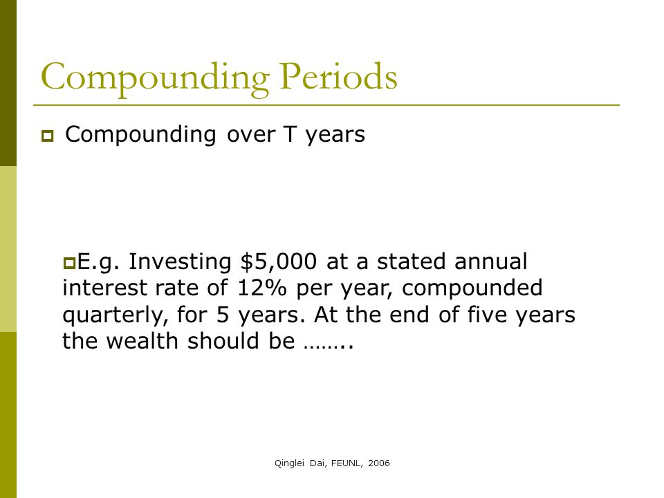 Qinglei Dai, FEUNL, 2006 Compounding Periods  Compounding over T years  E.g.