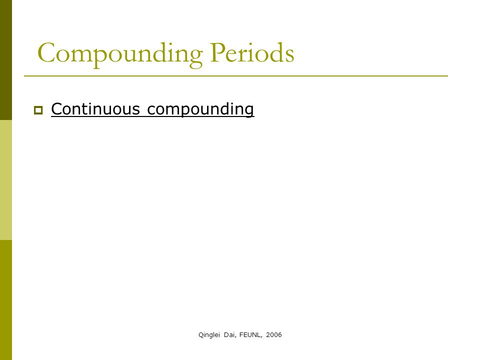 Qinglei Dai, FEUNL, 2006  Continuous compounding Compounding Periods