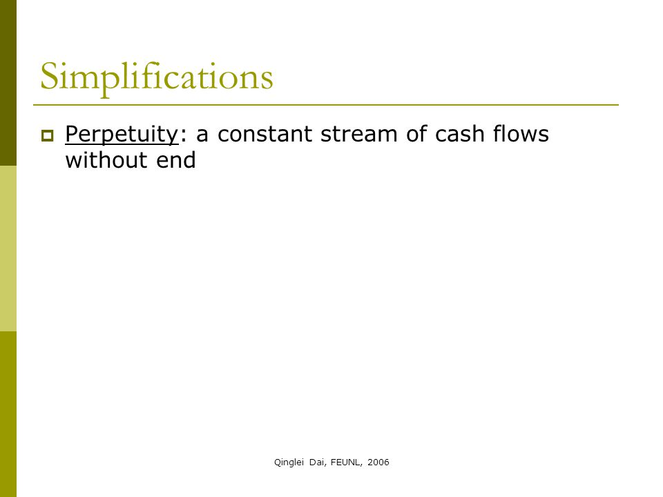 Qinglei Dai, FEUNL, 2006 Simplifications  Perpetuity: a constant stream of cash flows without end