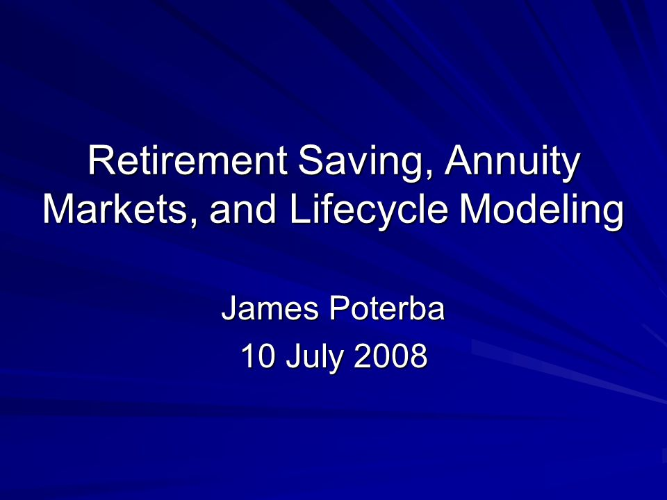 Retirement Saving, Annuity Markets, and Lifecycle Modeling James Poterba 10 July 2008