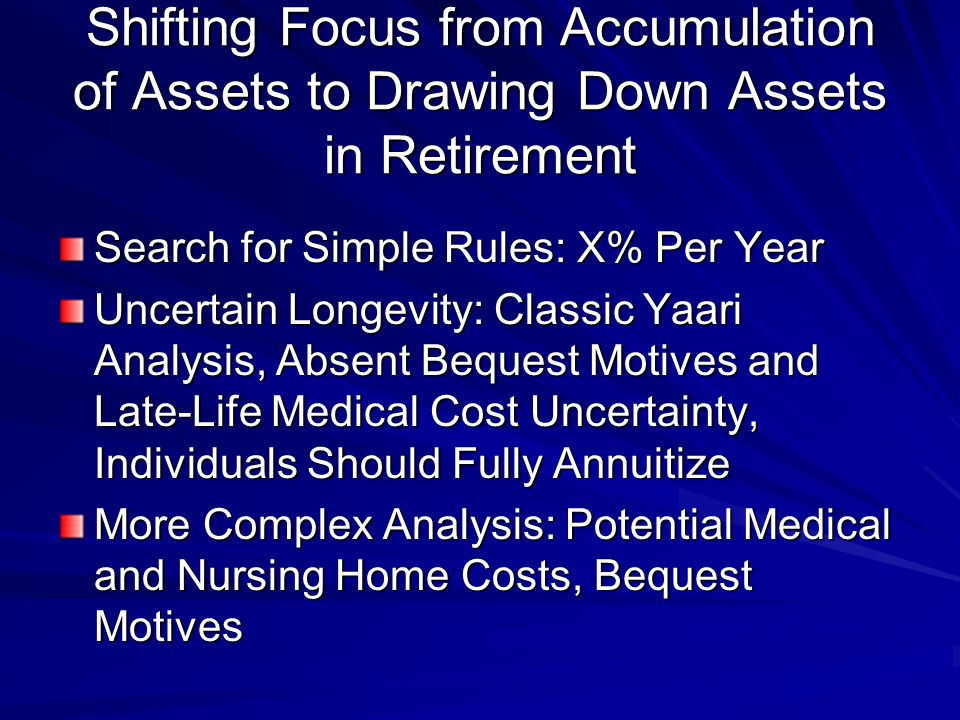 Shifting Focus from Accumulation of Assets to Drawing Down Assets in Retirement Search for Simple Rules: X% Per Year Uncertain Longevity: Classic Yaari Analysis, Absent Bequest Motives and Late-Life Medical Cost Uncertainty, Individuals Should Fully Annuitize More Complex Analysis: Potential Medical and Nursing Home Costs, Bequest Motives