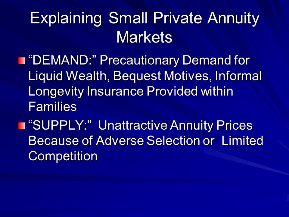 Explaining Small Private Annuity Markets DEMAND: Precautionary Demand for Liquid Wealth, Bequest Motives, Informal Longevity Insurance Provided within Families SUPPLY: Unattractive Annuity Prices Because of Adverse Selection or Limited Competition