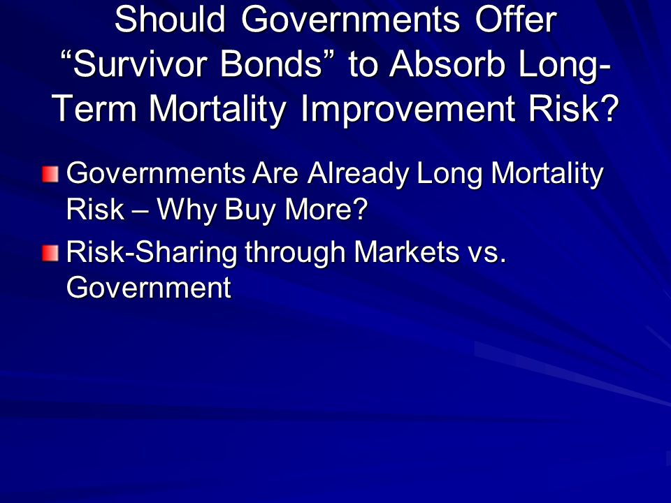 Should Governments Offer Survivor Bonds to Absorb Long- Term Mortality Improvement Risk.