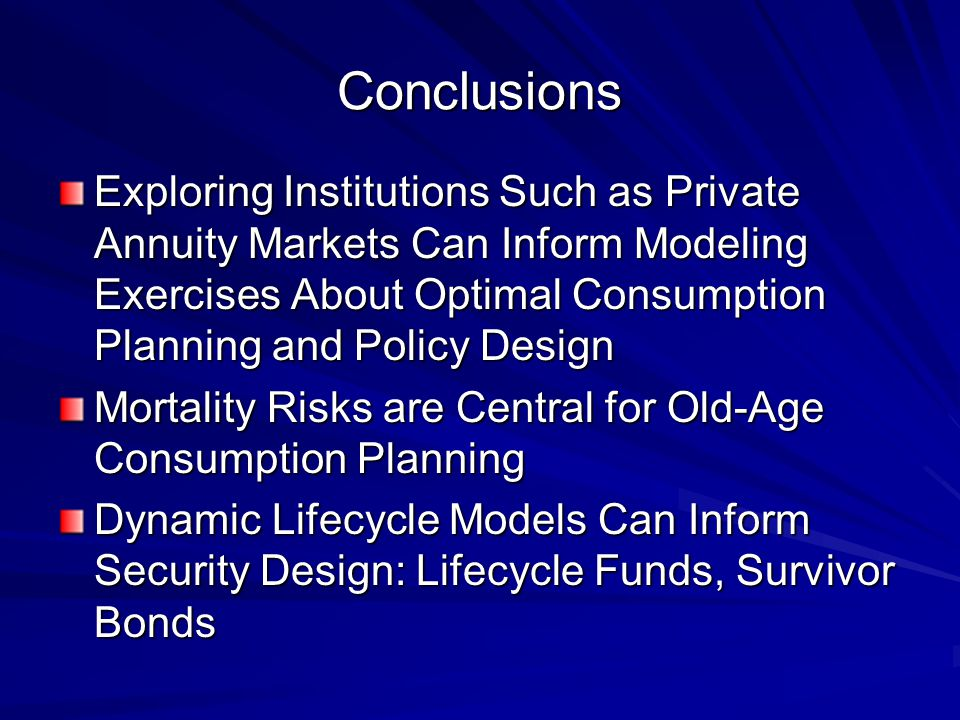 Conclusions Exploring Institutions Such as Private Annuity Markets Can Inform Modeling Exercises About Optimal Consumption Planning and Policy Design Mortality Risks are Central for Old-Age Consumption Planning Dynamic Lifecycle Models Can Inform Security Design: Lifecycle Funds, Survivor Bonds
