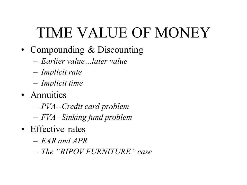 TIME VALUE OF MONEY Compounding & Discounting –Earlier value…later value –Implicit rate –Implicit time Annuities –PVA--Credit card problem –FVA--Sinking fund problem Effective rates –EAR and APR –The RIPOV FURNITURE case