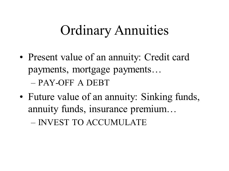 Ordinary Annuities Present value of an annuity: Credit card payments, mortgage payments… –PAY-OFF A DEBT Future value of an annuity: Sinking funds, annuity funds, insurance premium… –INVEST TO ACCUMULATE