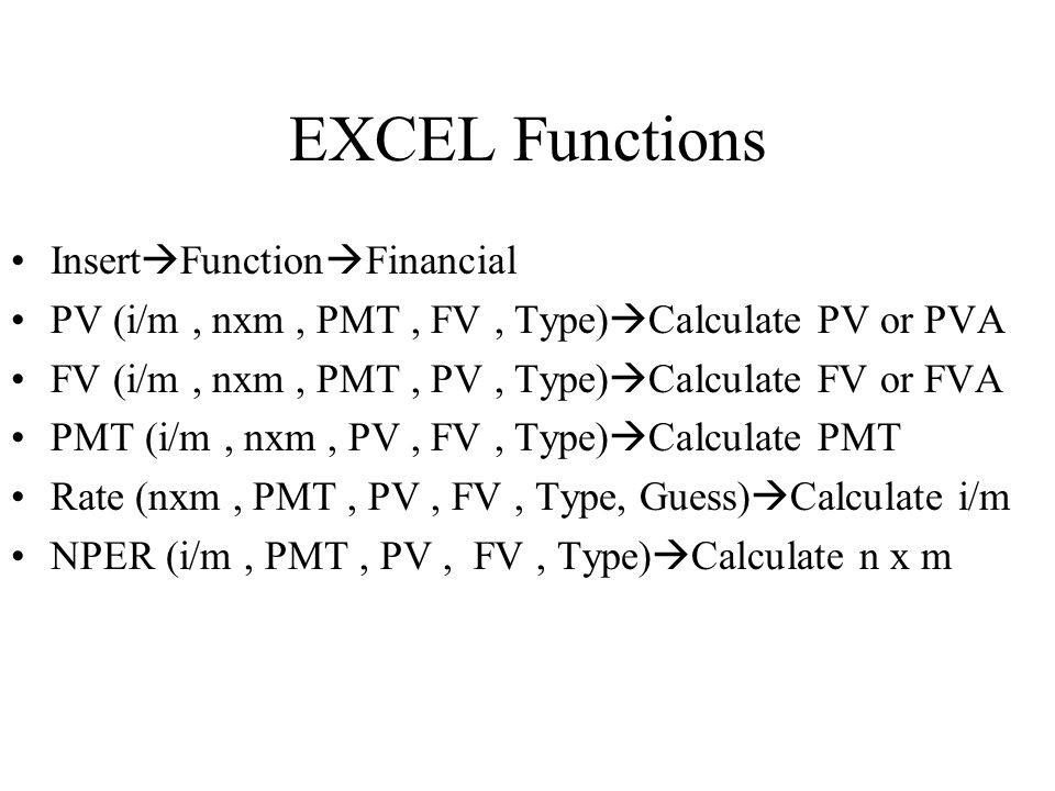 EXCEL Functions Insert  Function  Financial PV (i/m, nxm, PMT, FV, Type)  Calculate PV or PVA FV (i/m, nxm, PMT, PV, Type)  Calculate FV or FVA PMT (i/m, nxm, PV, FV, Type)  Calculate PMT Rate (nxm, PMT, PV, FV, Type, Guess)  Calculate i/m NPER (i/m, PMT, PV, FV, Type)  Calculate n x m