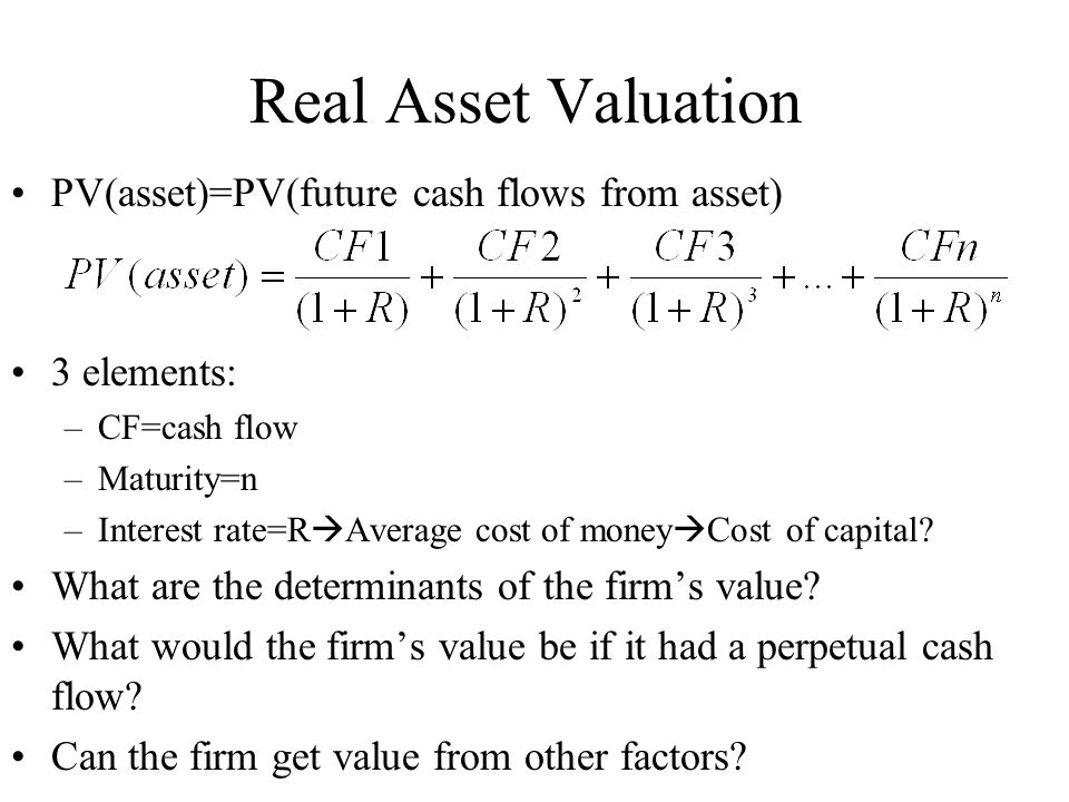 Real Asset Valuation PV(asset)=PV(future cash flows from asset) 3 elements: –CF=cash flow –Maturity=n –Interest rate=R  Average cost of money  Cost of capital.
