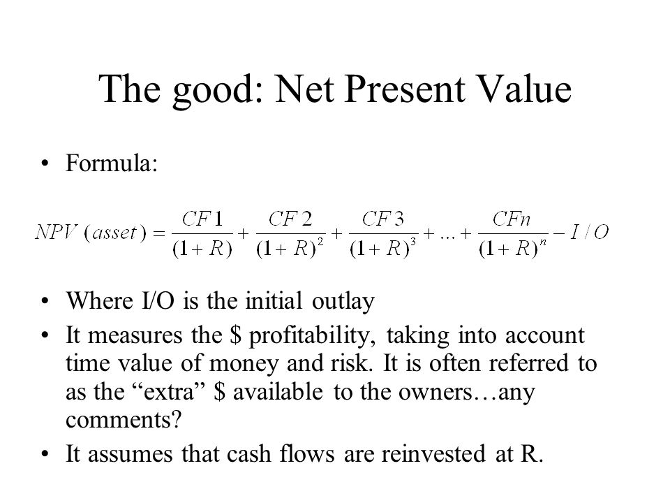 The good: Net Present Value Formula: Where I/O is the initial outlay It measures the $ profitability, taking into account time value of money and risk.