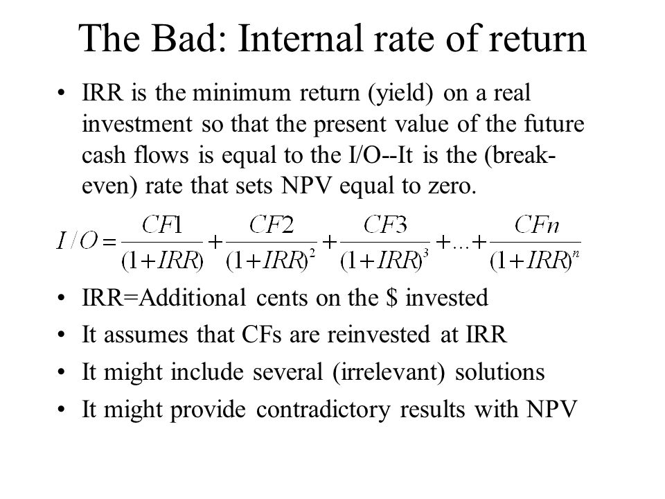 The Bad: Internal rate of return IRR is the minimum return (yield) on a real investment so that the present value of the future cash flows is equal to the I/O--It is the (break- even) rate that sets NPV equal to zero.