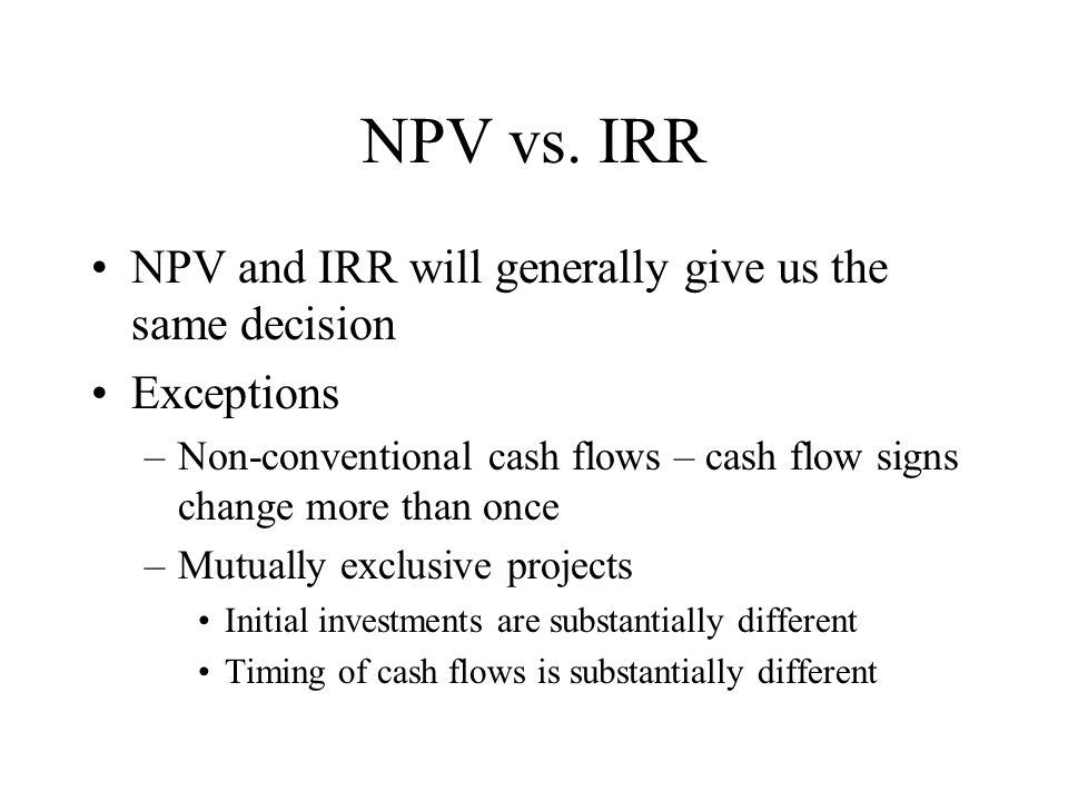 NPV vs. IRR NPV and IRR will generally give us the same decision Exceptions –Non-conventional cash flows – cash flow signs change more than once –Mutu