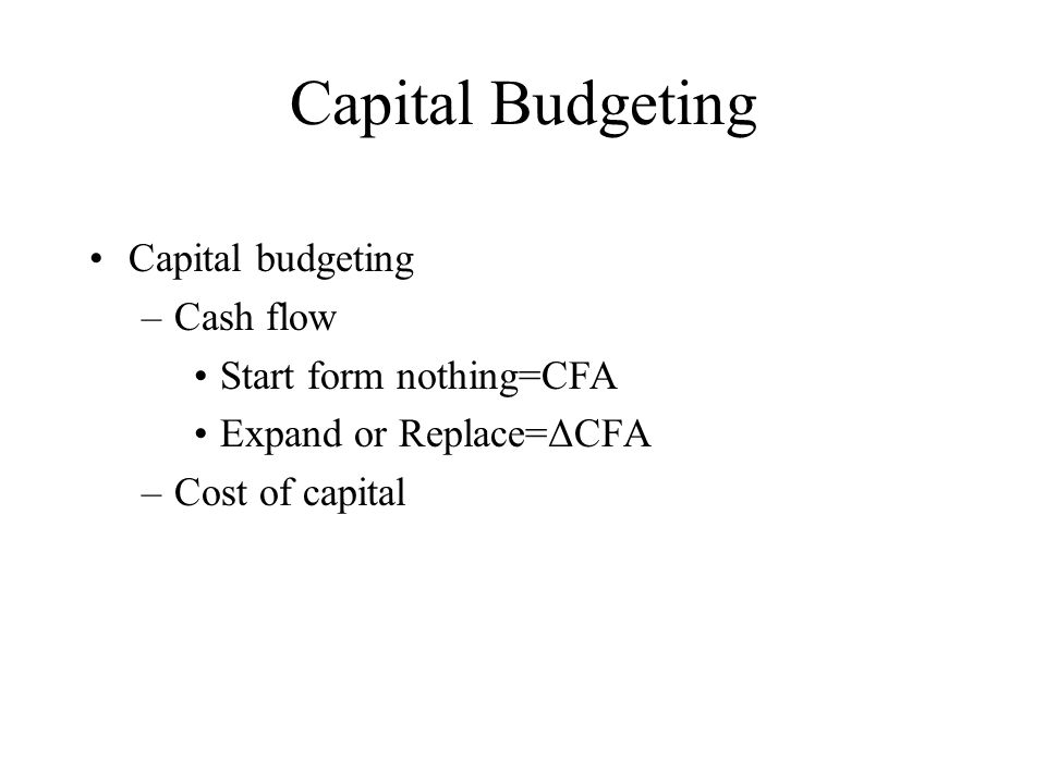 Capital Budgeting Capital budgeting –Cash flow Start form nothing=CFA Expand or Replace=ΔCFA –Cost of capital