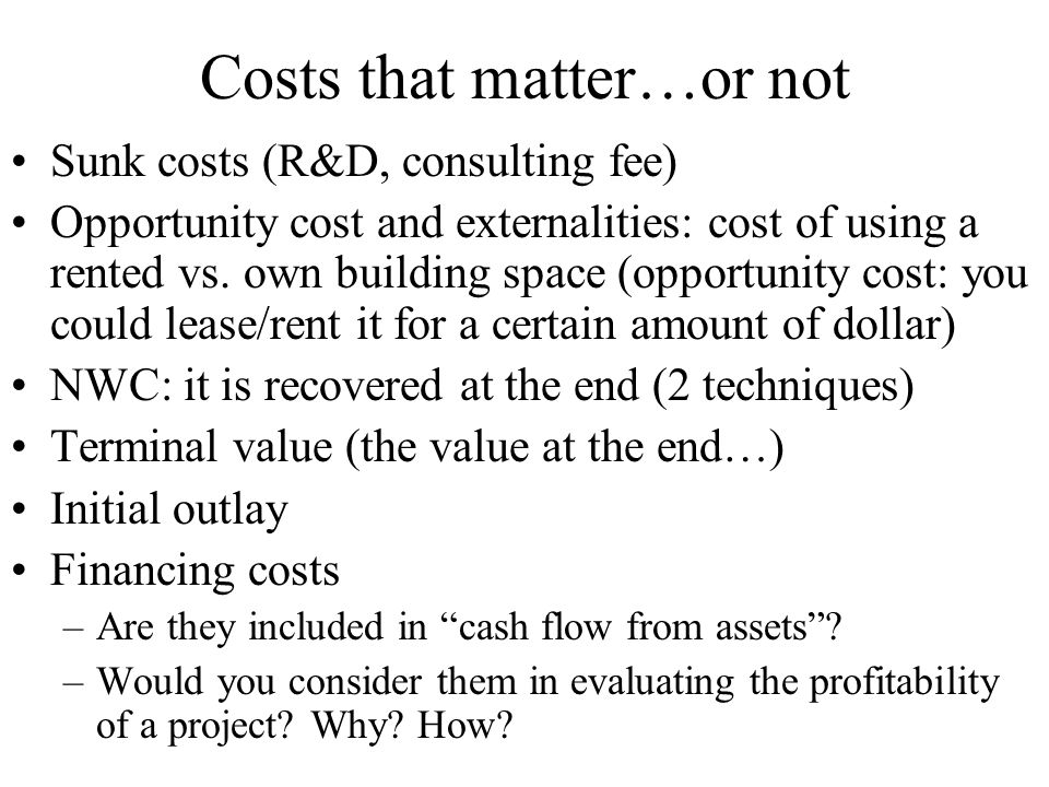 Costs that matter…or not Sunk costs (R&D, consulting fee) Opportunity cost and externalities: cost of using a rented vs.