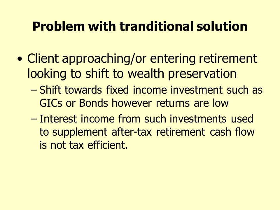 Problem with tranditional solution Client approaching/or entering retirement looking to shift to wealth preservation –Shift towards fixed income investment such as GICs or Bonds however returns are low –Interest income from such investments used to supplement after-tax retirement cash flow is not tax efficient.