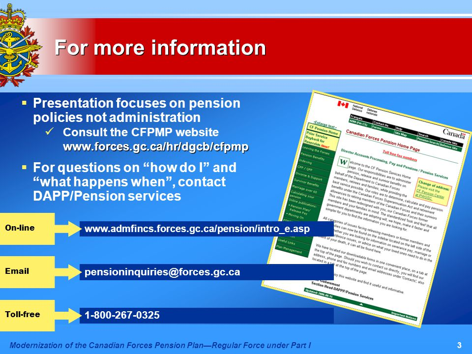 Modernization of the Canadian Forces Pension Plan—Regular Force under Part I3  Presentation focuses on pension policies not administration Consult the CFPMP websitewww.forces.gc.ca/hr/dgcb/cfpmp  For questions on how do I and what happens when , contact DAPP/Pension services For more information 1-800-267-0325 Toll-free www.admfincs.forces.gc.ca/pension/intro_e.asp On-line pensioninquiries@forces.gc.ca Email