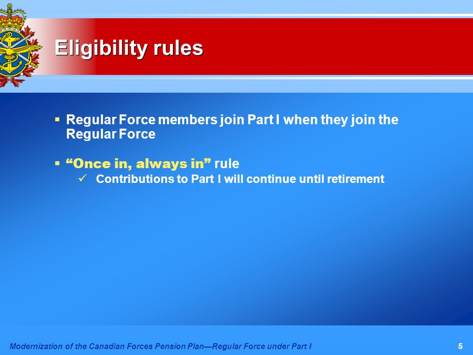 Modernization of the Canadian Forces Pension Plan—Regular Force under Part I5 Eligibility rules  Regular Force members join Part I when they join the Regular Force  Once in, always in rule Contributions to Part I will continue until retirement