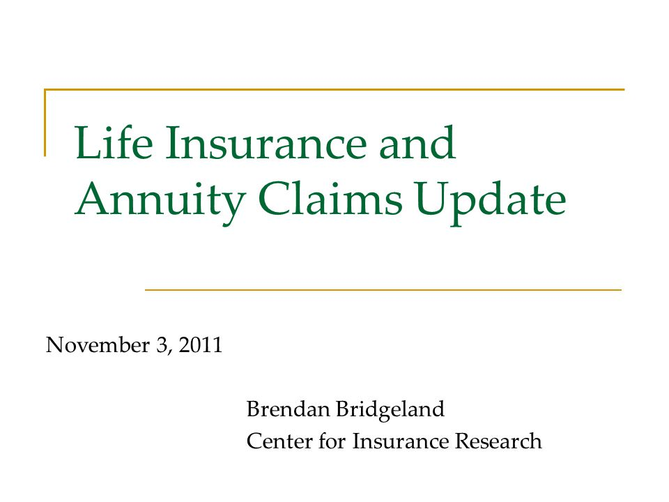 Life Insurance and Annuity Claims Update November 3, 2011 Brendan Bridgeland Center for Insurance Research