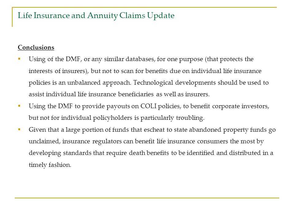Life Insurance and Annuity Claims Update Conclusions  Using of the DMF, or any similar databases, for one purpose (that protects the interests of insurers), but not to scan for benefits due on individual life insurance policies is an unbalanced approach.