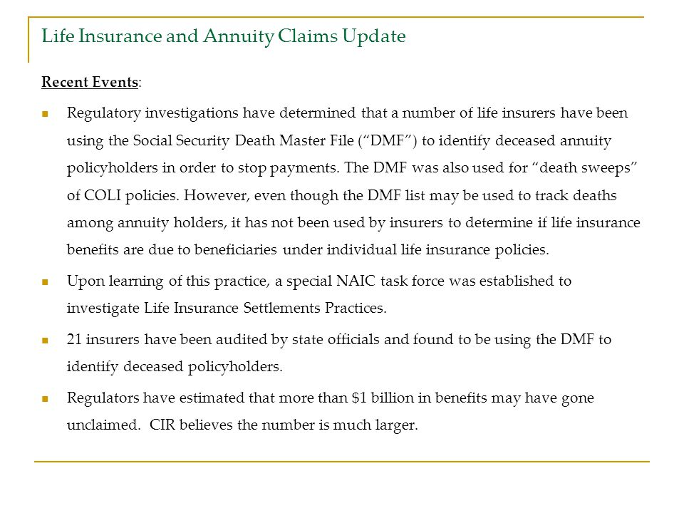 Life Insurance and Annuity Claims Update Recent Events: Regulatory investigations have determined that a number of life insurers have been using the Social Security Death Master File ( DMF ) to identify deceased annuity policyholders in order to stop payments.