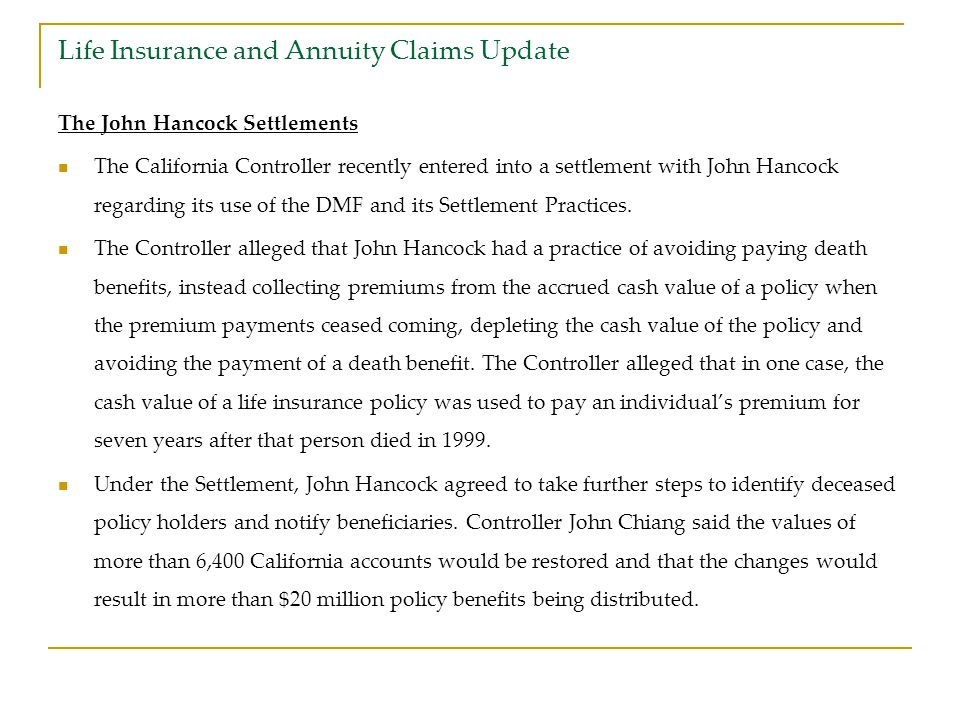 Life Insurance and Annuity Claims Update The John Hancock Settlements The California Controller recently entered into a settlement with John Hancock regarding its use of the DMF and its Settlement Practices.