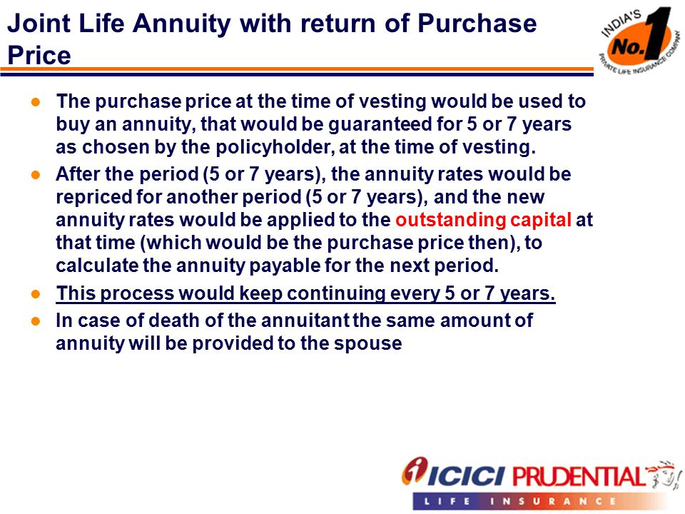 Joint Life Annuity with return of Purchase Price The purchase price at the time of vesting would be used to buy an annuity, that would be guaranteed for 5 or 7 years as chosen by the policyholder, at the time of vesting.