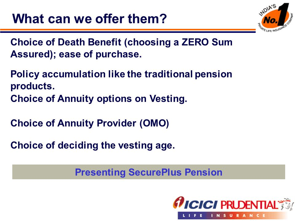 What can we offer them. Choice of Death Benefit (choosing a ZERO Sum Assured); ease of purchase.