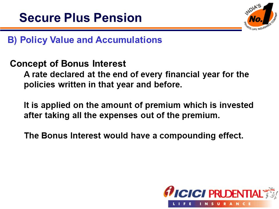 Secure Plus Pension B) Policy Value and Accumulations Concept of Bonus Interest A rate declared at the end of every financial year for the policies written in that year and before.