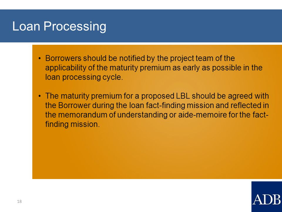 Loan Processing 18 Borrowers should be notified by the project team of the applicability of the maturity premium as early as possible in the loan processing cycle.