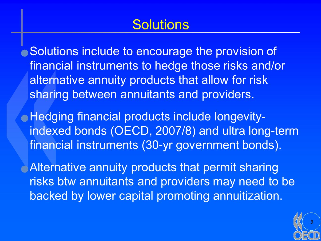 3 Solutions Solutions include to encourage the provision of financial instruments to hedge those risks and/or alternative annuity products that allow for risk sharing between annuitants and providers.