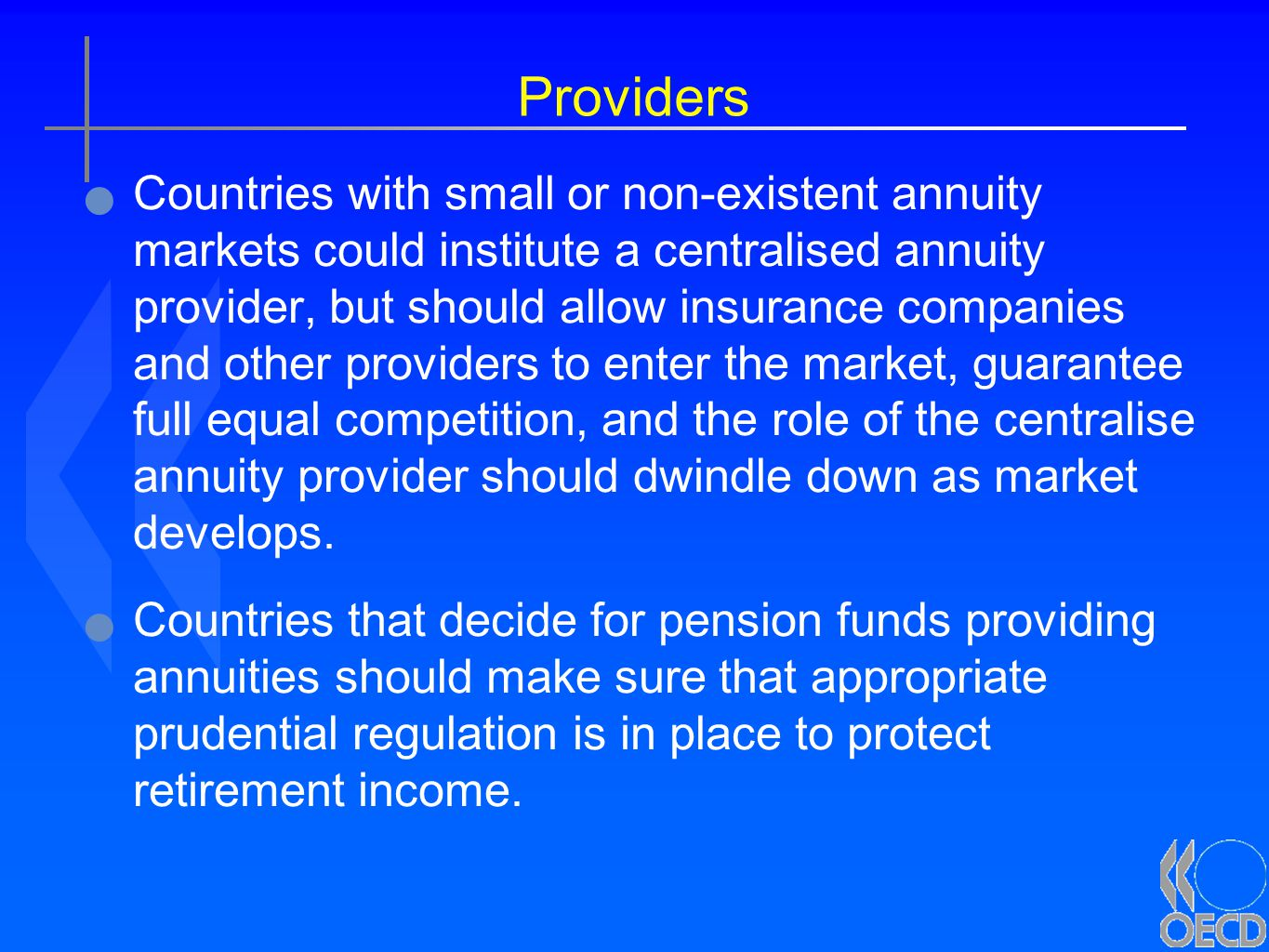 Providers Countries with small or non-existent annuity markets could institute a centralised annuity provider, but should allow insurance companies and other providers to enter the market, guarantee full equal competition, and the role of the centralise annuity provider should dwindle down as market develops.