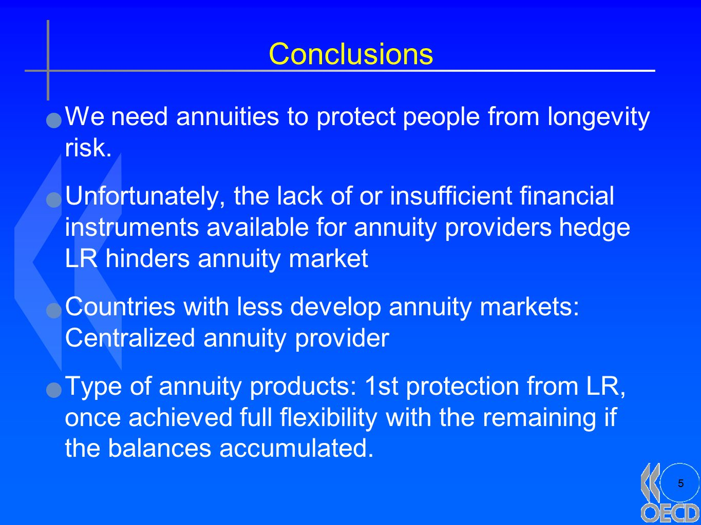 5 Conclusions We need annuities to protect people from longevity risk. Unfortunately, the lack of or insufficient financial instruments available for