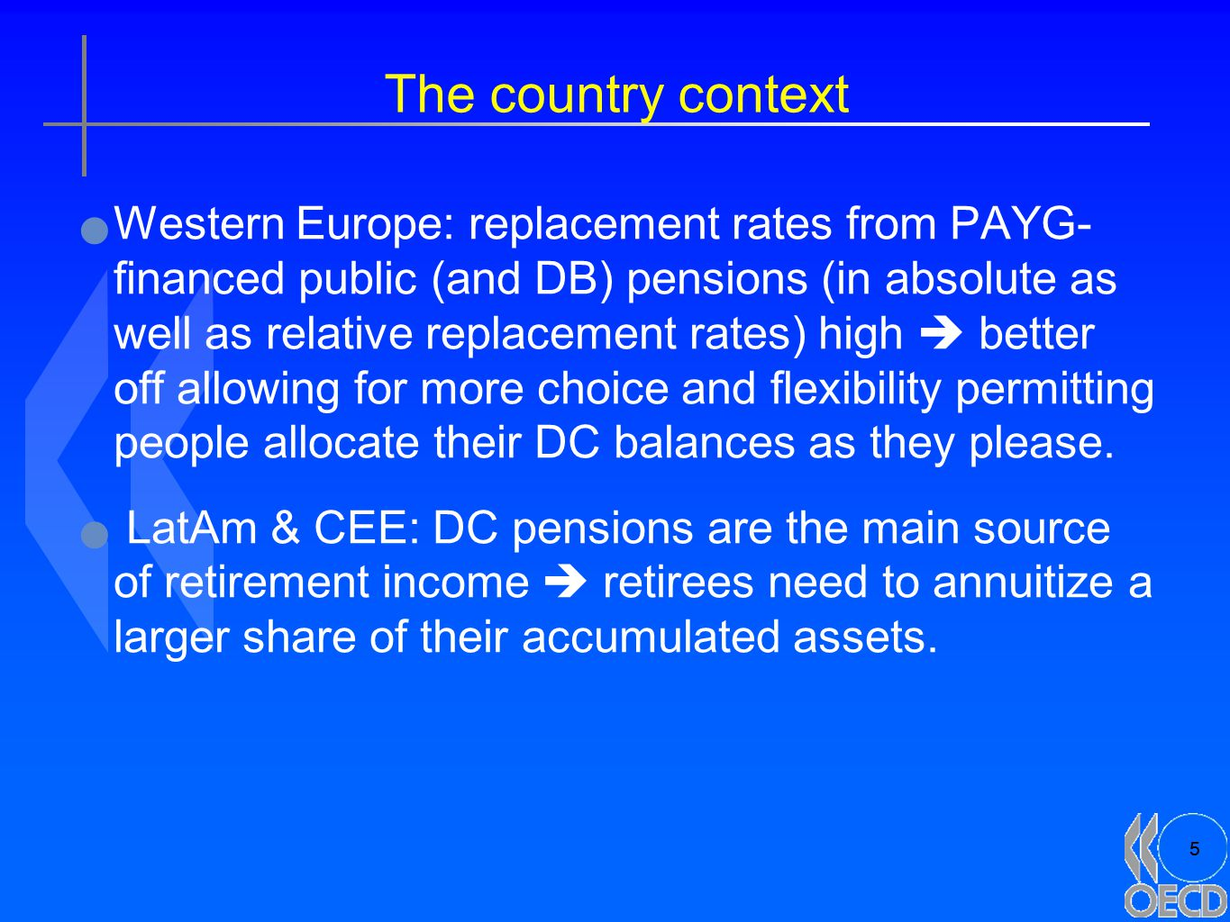 5 The country context Western Europe: replacement rates from PAYG- financed public (and DB) pensions (in absolute as well as relative replacement rates) high  better off allowing for more choice and flexibility permitting people allocate their DC balances as they please.