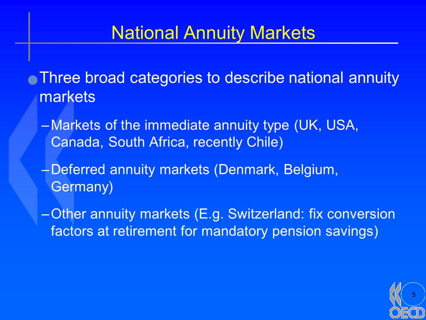 5 National Annuity Markets Three broad categories to describe national annuity markets –Markets of the immediate annuity type (UK, USA, Canada, South Africa, recently Chile) –Deferred annuity markets (Denmark, Belgium, Germany) –Other annuity markets (E.g.