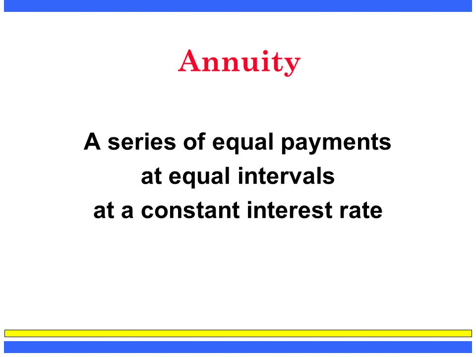 Annuity A series of equal payments at equal intervals at a constant interest rate