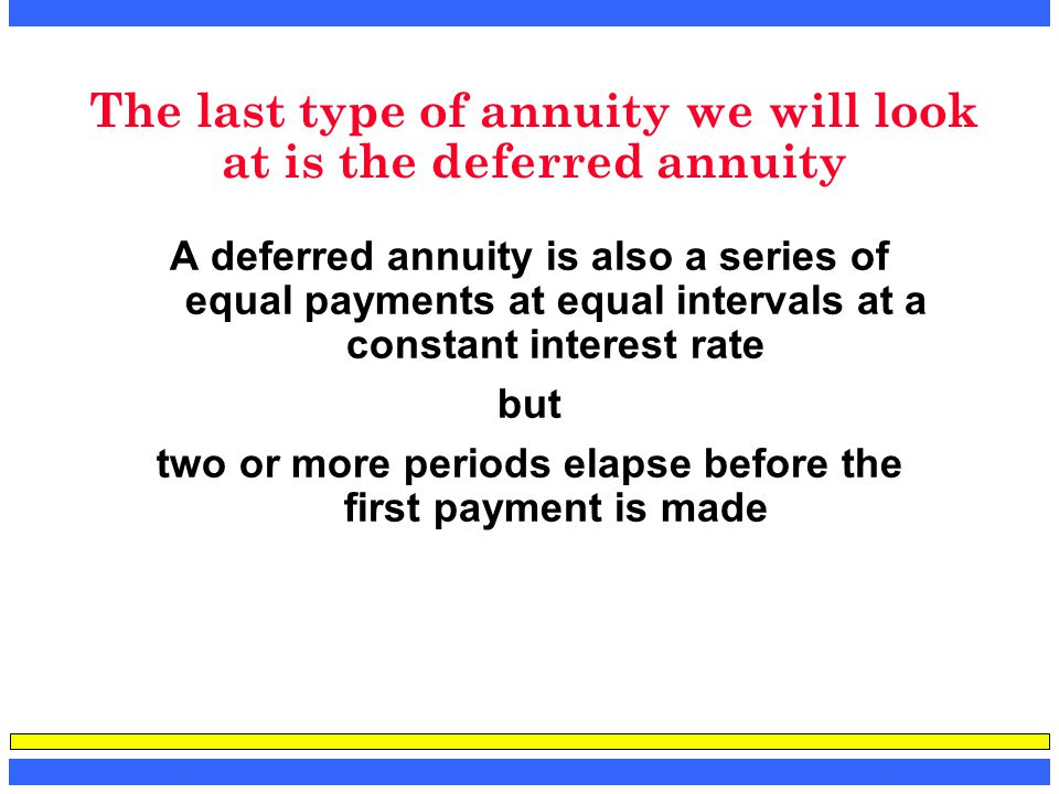 The last type of annuity we will look at is the deferred annuity A deferred annuity is also a series of equal payments at equal intervals at a constan